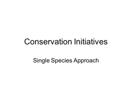 Conservation Initiatives Single Species Approach.