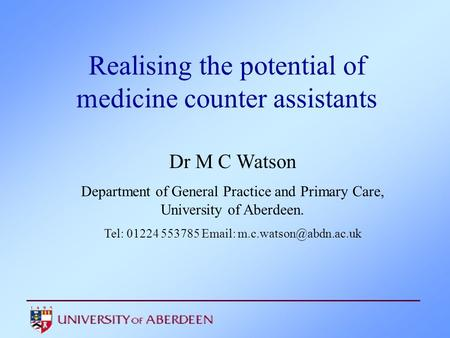 Realising the potential of medicine counter assistants Dr M C Watson Department of General Practice and Primary Care, University of Aberdeen. Tel: 01224.