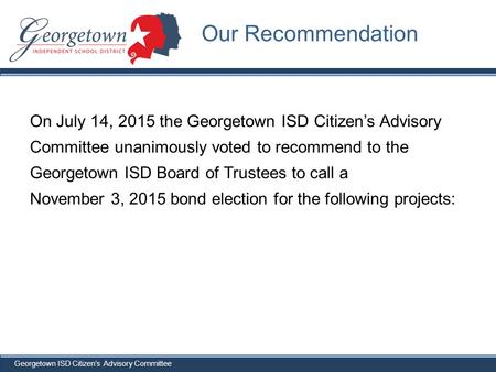 Georgetown ISD Citizen's Advisory Committee On July 14, 2015 the Georgetown ISD Citizen's Advisory Committee unanimously voted to recommend to the Georgetown.