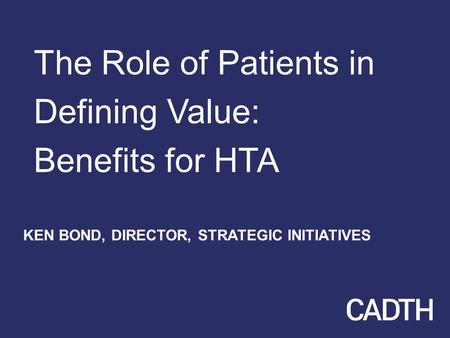 The Role of Patients in Defining Value: Benefits for HTA KEN BOND, DIRECTOR, STRATEGIC INITIATIVES.