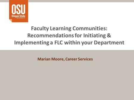Faculty Learning Communities: Recommendations for Initiating & Implementing a FLC within your Department Marian Moore, Career Services.