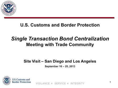 VIGILANCE  SERVICE  INTEGRITY Site Visit – San Diego and Los Angeles September 16 – 20, 2013 U.S. Customs and Border Protection Single Transaction Bond.