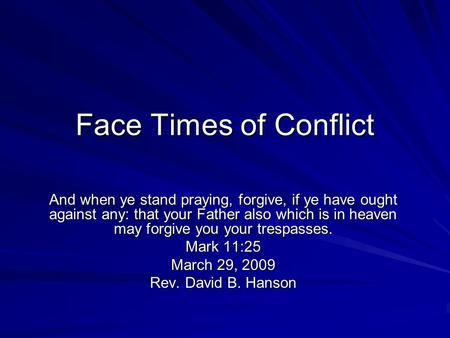 Face Times of Conflict And when ye stand praying, forgive, if ye have ought against any: that your Father also which is in heaven may forgive you your.
