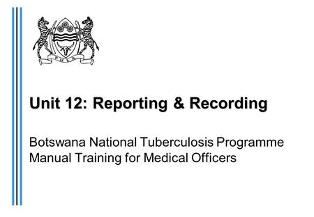 Unit 12: Reporting & Recording Botswana National Tuberculosis Programme Manual Training for Medical Officers.