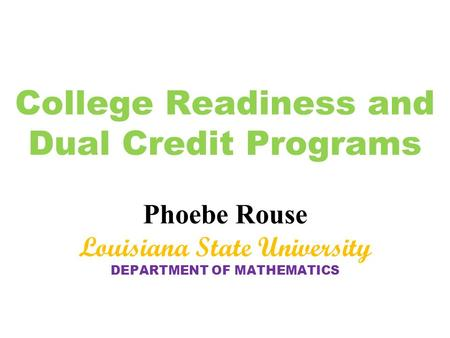 College Readiness and Dual Credit Programs Phoebe Rouse Louisiana State University DEPARTMENT OF MATHEMATICS.