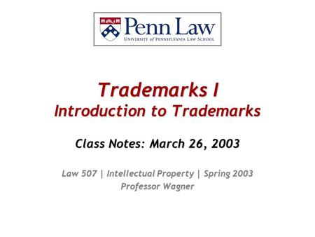 Trademarks I Introduction to Trademarks Class Notes: March 26, 2003 Law 507 | Intellectual Property | Spring 2003 Professor Wagner.