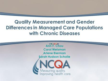 Quality Measurement and Gender Differences in Managed Care Populations with Chronic Diseases Ann F. Chou Carol Weisman Arlene Bierman Sarah Hudson Scholle.