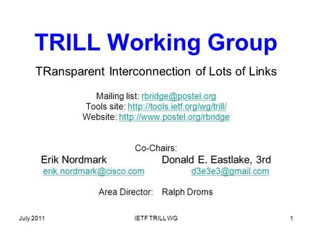 July 2011IETF TRILL WG1 TRILL Working Group TRansparent Interconnection of Lots of Links Mailing list: Tools site: