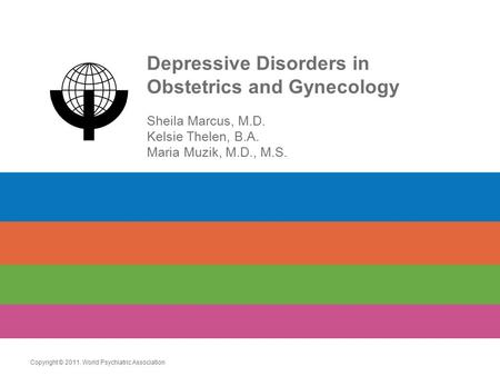 Depressive Disorders in Obstetrics and Gynecology Sheila Marcus, M.D. Kelsie Thelen, B.A. Maria Muzik, M.D., M.S. Copyright © 2011. World Psychiatric Association.