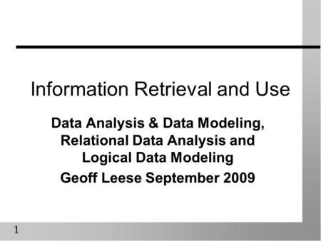 1 Information Retrieval and Use Data Analysis & Data Modeling, Relational Data Analysis and Logical Data Modeling Geoff Leese September 2009.