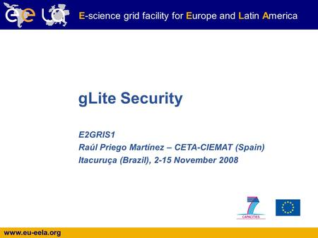 Www.eu-eela.org E-science grid facility for Europe and Latin America E2GRIS1 Raúl Priego Martínez – CETA-CIEMAT (Spain)‏ Itacuruça (Brazil), 2-15 November.
