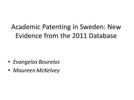 Academic Patenting in Sweden: New Evidence from the 2011 Database Evangelos Bourelos Maureen McKelvey.