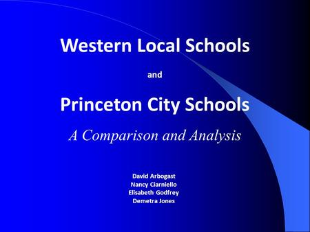 David Arbogast Nancy Ciarniello Elisabeth Godfrey Demetra Jones Western Local Schools and Princeton City Schools A Comparison and Analysis.