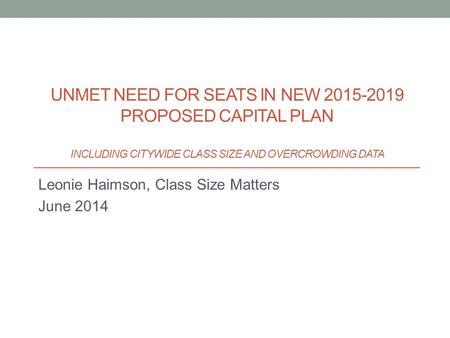 Leonie Haimson, Class Size Matters June 2014 UNMET NEED FOR SEATS IN NEW 2015-2019 PROPOSED CAPITAL PLAN INCLUDING CITYWIDE CLASS SIZE AND OVERCROWDING.