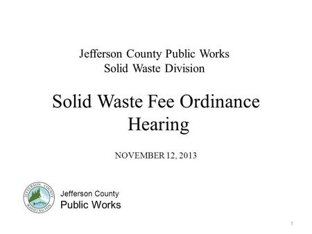 Solid Waste Fee Ordinance Hearing NOVEMBER 12, 2013 1 Jefferson County Public Works Solid Waste Division Jefferson County Public Works.