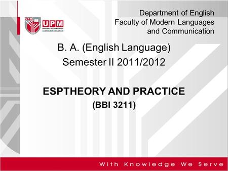 Department of English Faculty of Modern Languages and Communication B. A. (English Language) Semester II 2011/2012 ESPTHEORY AND PRACTICE (BBI 3211)