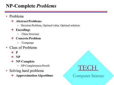 TECH Computer Science NP-Complete Problems Problems  Abstract Problems  Decision Problem, Optimal value, Optimal solution  Encodings  //Data Structure.