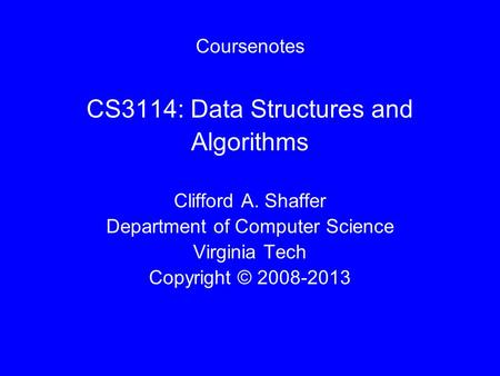 Coursenotes CS3114: Data Structures and Algorithms Clifford A. Shaffer Department of Computer Science Virginia Tech Copyright © 2008-2013.