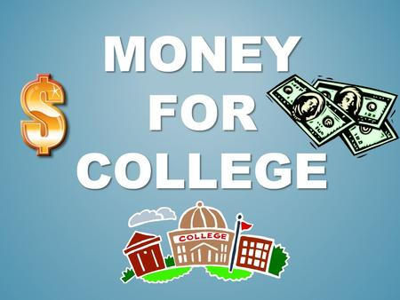 MONEY FOR COLLEGE. I CAN DEFINE AND DISCUSS AT LEAST 3 WAYS TO PAY FOR COLLEGE.