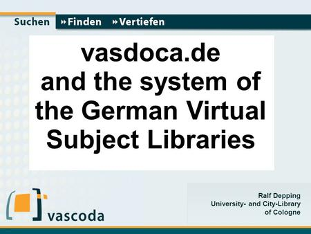 Ralf Depping University- and City-Library of Cologne Vasdoca.de vas vasdoca.de and the system of the German Virtual Subject Libraries.