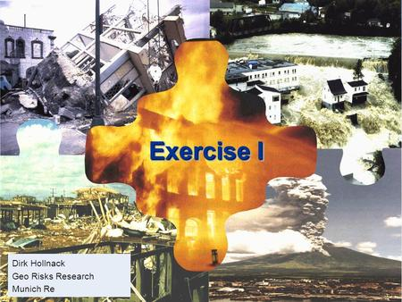 Natural hazards – Practical exercise Exercise I Dirk Hollnack Geo Risks Research Munich Re.