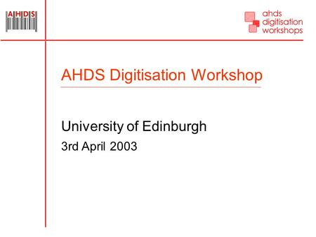 AHDS Digitisation Workshop University of Edinburgh 3rd April 2003.