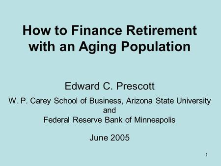 1 How to Finance Retirement with an Aging Population Edward C. Prescott W. P. Carey School of Business, Arizona State University and Federal Reserve Bank.