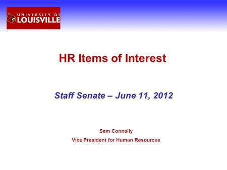 HR Items of Interest Staff Senate – June 11, 2012 Sam Connally Vice President for Human Resources.