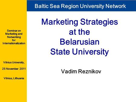 <strong>Marketing</strong> Strategies at the Belarusian <strong>State</strong> <strong>University</strong> Vadim Reznikov Baltic Sea Region <strong>University</strong> Network Seminar on <strong>Marketing</strong> and Networking for Internationalization.