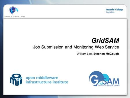 London e-Science Centre GridSAM Job Submission and Monitoring Web Service William Lee, Stephen McGough.