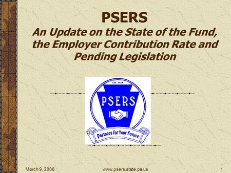 March 9, 2006www.psers.state.pa.us1 PSERS An Update on the State of the Fund, the Employer Contribution Rate and Pending Legislation.