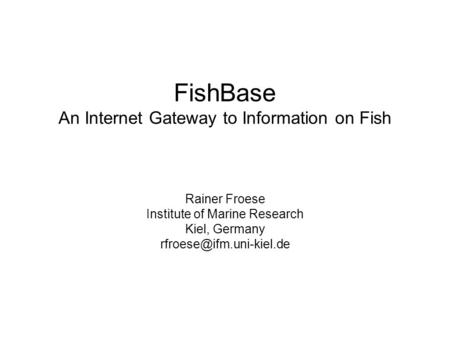 FishBase An Internet Gateway to Information on Fish Rainer Froese Institute of Marine Research Kiel, Germany