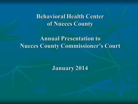 Behavioral Health Center of Nueces County Annual Presentation to Nueces County Commissioner's Court January 2014.