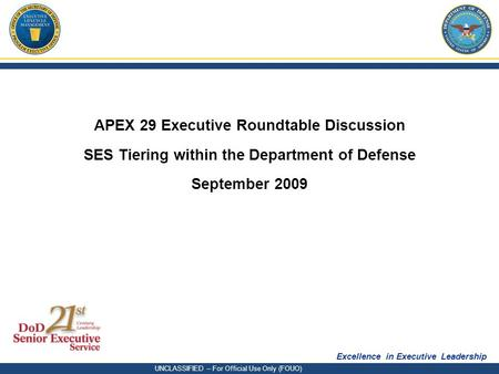 Excellence in Executive Leadership UNCLASSIFIED – For Official Use Only (FOUO) APEX 29 Executive Roundtable Discussion SES Tiering within the Department.
