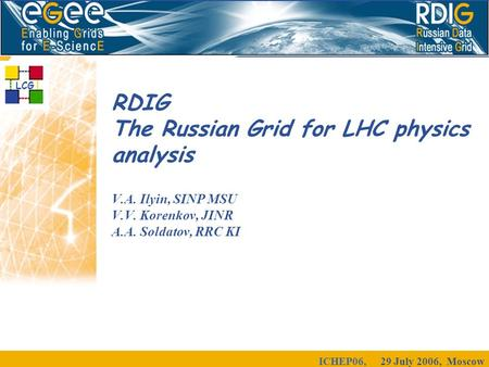 ICHEP06, 29 July 2006, Moscow RDIG The Russian Grid for LHC physics analysis V.A. Ilyin, SINP MSU V.V. Korenkov, JINR A.A. Soldatov, RRC KI LCG.