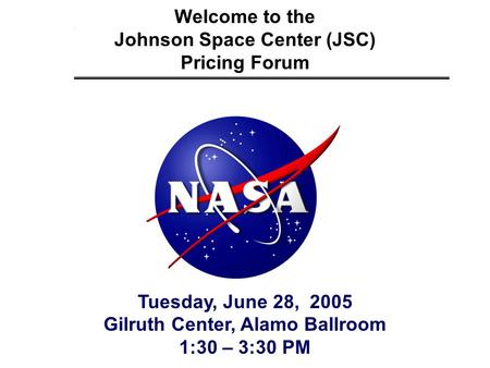 Welcome to the Johnson Space Center (JSC) Pricing Forum Tuesday, June 28, 2005 Gilruth Center, Alamo Ballroom 1:30 – 3:30 PM.