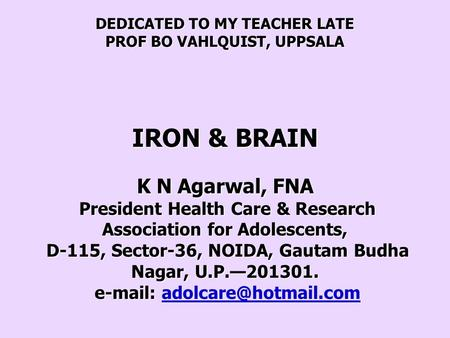 DEDICATED TO MY TEACHER LATE PROF BO VAHLQUIST, UPPSALA IRON & BRAIN K N Agarwal, FNA President Health Care & Research Association for Adolescents, D-115,