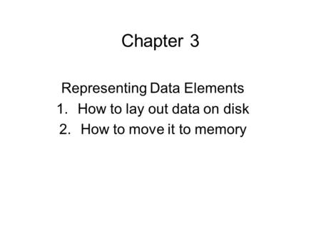 Chapter 3 Representing Data Elements 1.How to lay out data on disk 2.How to move it to memory.