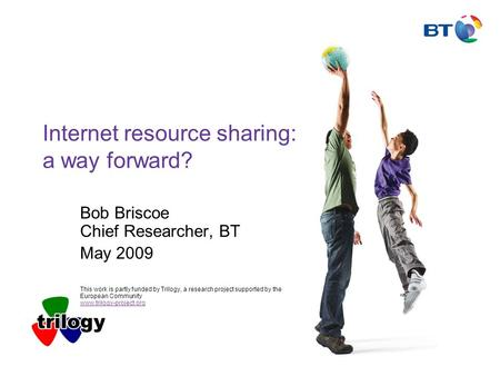 Internet resource sharing: a way forward? Bob Briscoe Chief Researcher, BT May 2009 This work is partly funded by Trilogy, a research project supported.