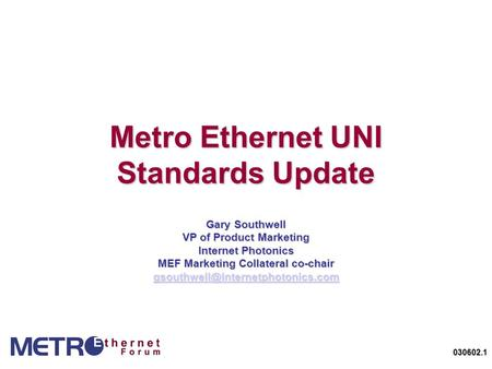 030602.1 Metro Ethernet UNI Standards Update Gary Southwell VP of Product Marketing Internet Photonics MEF Marketing Collateral co-chair