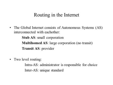 Routing in the Internet The Global Internet consists of Autonomous Systems (AS) interconnected with eachother: Stub AS: small corporation Multihomed AS: