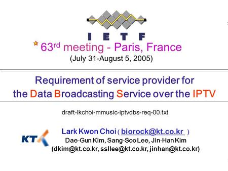0 draft-lkchoi-mmusic-iptvdbs-req-00.txt 63rd IETF, 1 August 2005 Requirement of service provider for the Data Broadcasting Service over the IPTV Lark.