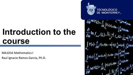 Introduction to the course MA1016 Mathematics I Raul Ignacio Ramos Garcia, Ph.D.