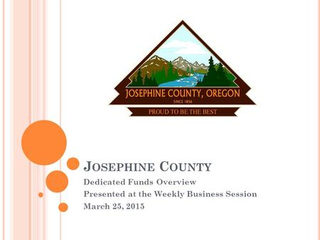 J OSEPHINE C OUNTY Dedicated Funds Overview Presented at the Weekly Business Session March 25, 2015.