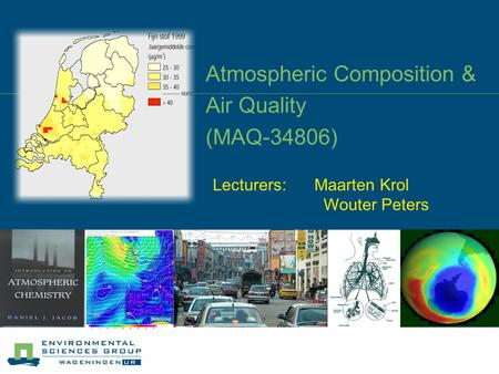Atmospheric Composition & Air Quality (MAQ-34806) Lecturers: Maarten Krol Wouter Peters.