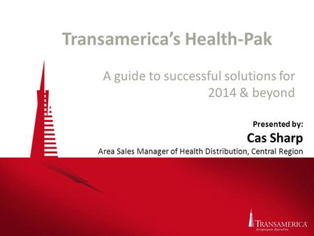 Transamerica's Health-Pak A guide to successful solutions for 2014 & beyond Presented by: Cas Sharp Area Sales Manager of Health Distribution, Central.