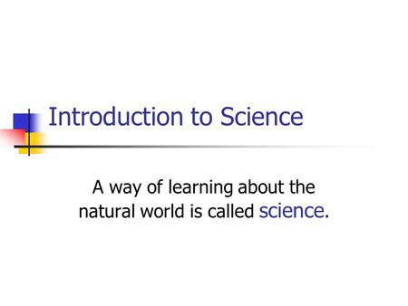 Introduction to Science A way of learning about the natural world is called science.