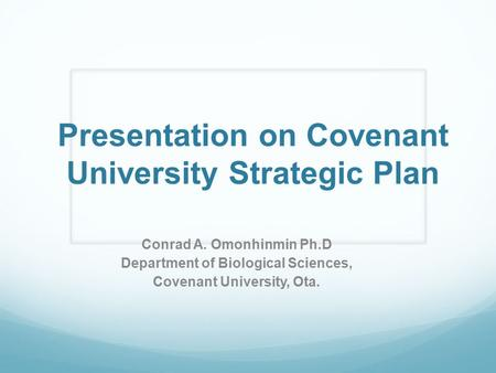 Presentation on Covenant University Strategic Plan Conrad A. Omonhinmin Ph.D Department of Biological Sciences, Covenant University, Ota.