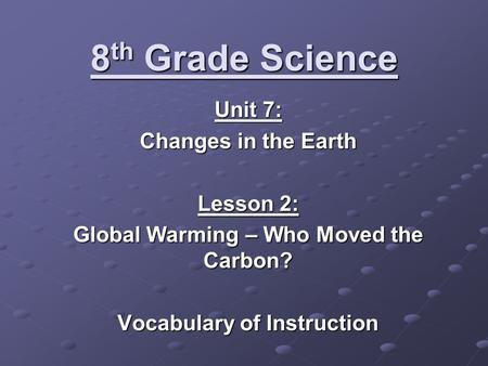8 th Grade Science Unit 7: Changes in the Earth Lesson 2: Global Warming – Who Moved the Carbon? Vocabulary of Instruction.