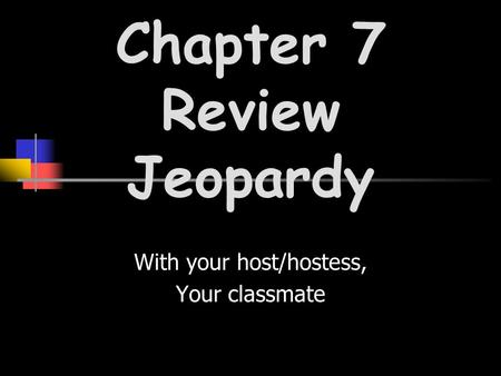 With your host/hostess, Your classmate Chapter 7 Review Jeopardy.